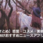 アイキャッチ_【総まとめ】恋愛・コスメ・美容など、女性向けおすすめニュースアプリ・メディア20選