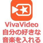 アイキャッチ_VivaVideoで自分の好きな音楽を動画に追加する方法-複数の曲を入れる方法の解説